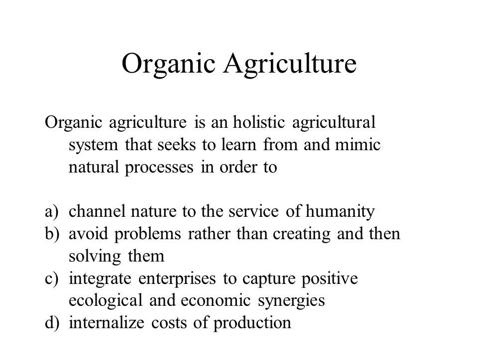 Organic Agriculture Organic agriculture is an holistic agricultural system that seeks to learn from and mimic natural processes in order to a)channel nature to the service of humanity b)avoid problems rather than creating and then solving them c)integrate enterprises to capture positive ecological and economic synergies d)internalize costs of production