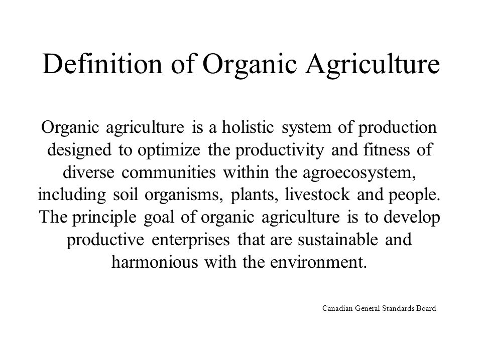 Definition of Organic Agriculture Organic agriculture is a holistic system of production designed to optimize the productivity and fitness of diverse communities within the agroecosystem, including soil organisms, plants, livestock and people.