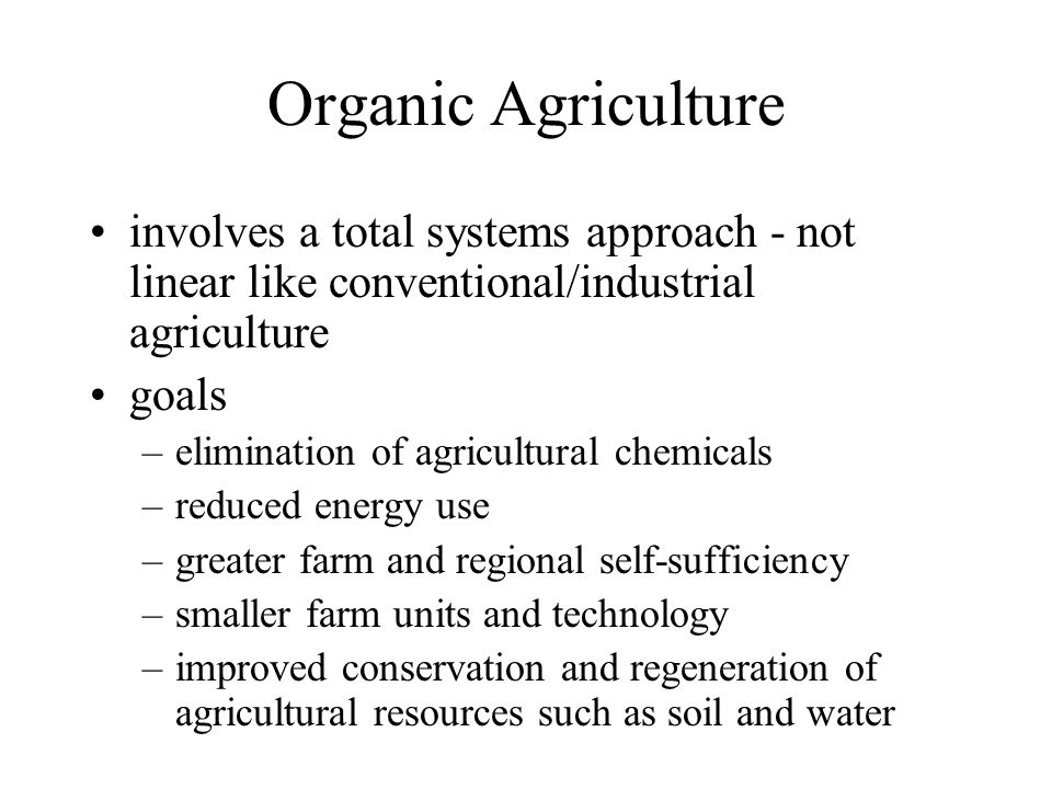 Organic Agriculture involves a total systems approach - not linear like conventional/industrial agriculture goals –elimination of agricultural chemicals –reduced energy use –greater farm and regional self-sufficiency –smaller farm units and technology –improved conservation and regeneration of agricultural resources such as soil and water
