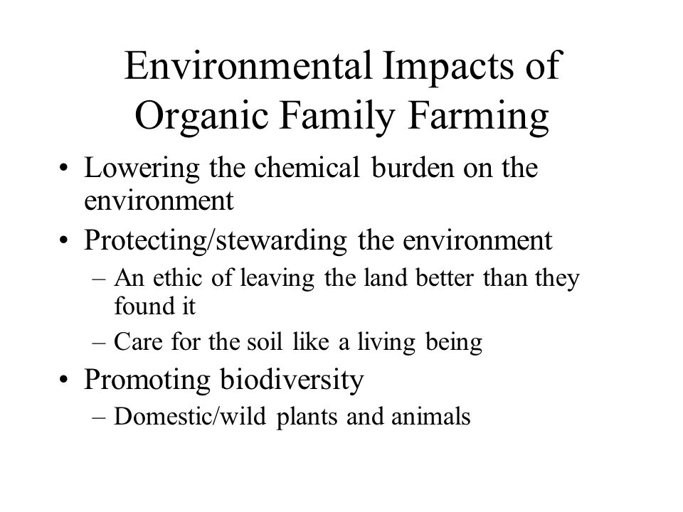 Environmental Impacts of Organic Family Farming Lowering the chemical burden on the environment Protecting/stewarding the environment –An ethic of leaving the land better than they found it –Care for the soil like a living being Promoting biodiversity –Domestic/wild plants and animals