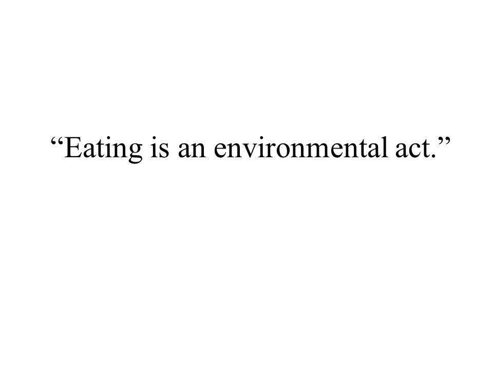 Eating is an environmental act.