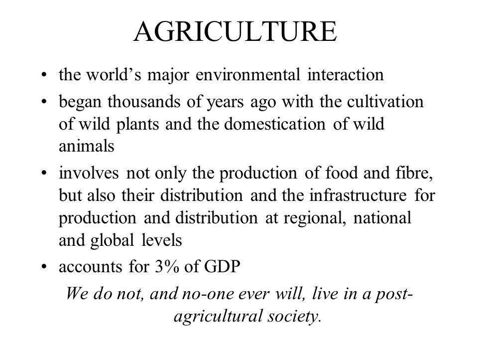AGRICULTURE the world's major environmental interaction began thousands of years ago with the cultivation of wild plants and the domestication of wild animals involves not only the production of food and fibre, but also their distribution and the infrastructure for production and distribution at regional, national and global levels accounts for 3% of GDP We do not, and no-one ever will, live in a post- agricultural society.