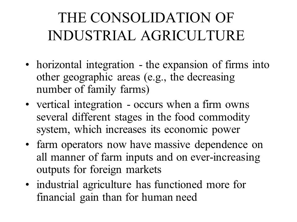 THE CONSOLIDATION OF INDUSTRIAL AGRICULTURE horizontal integration - the expansion of firms into other geographic areas (e.g., the decreasing number of family farms) vertical integration - occurs when a firm owns several different stages in the food commodity system, which increases its economic power farm operators now have massive dependence on all manner of farm inputs and on ever-increasing outputs for foreign markets industrial agriculture has functioned more for financial gain than for human need