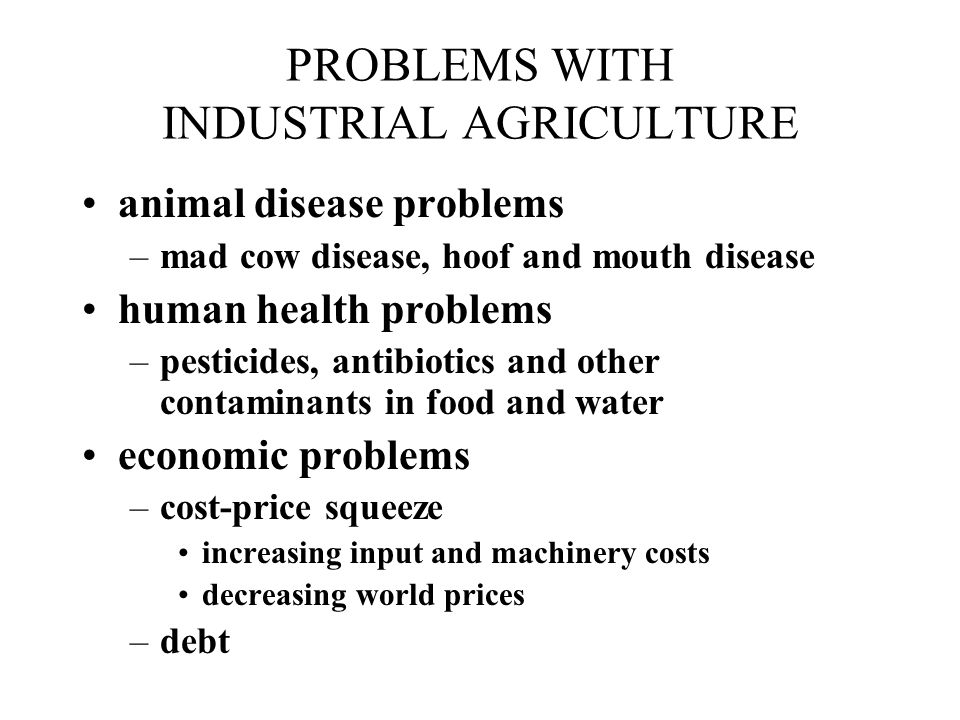 PROBLEMS WITH INDUSTRIAL AGRICULTURE animal disease problems –mad cow disease, hoof and mouth disease human health problems –pesticides, antibiotics and other contaminants in food and water economic problems –cost-price squeeze increasing input and machinery costs decreasing world prices –debt