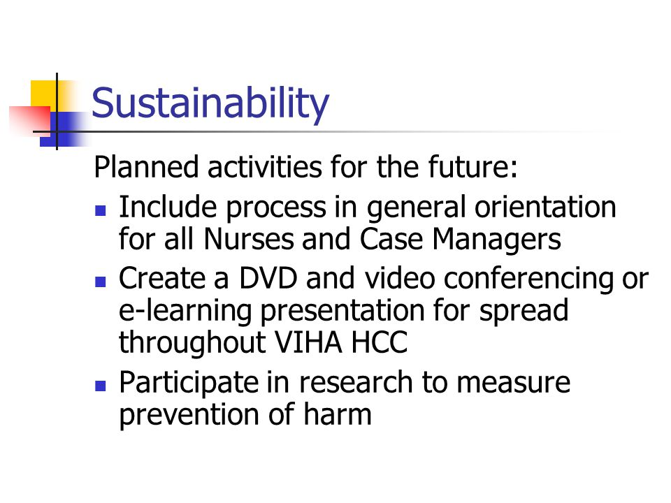Sustainability Planned activities for the future: Include process in general orientation for all Nurses and Case Managers Create a DVD and video conferencing or e-learning presentation for spread throughout VIHA HCC Participate in research to measure prevention of harm