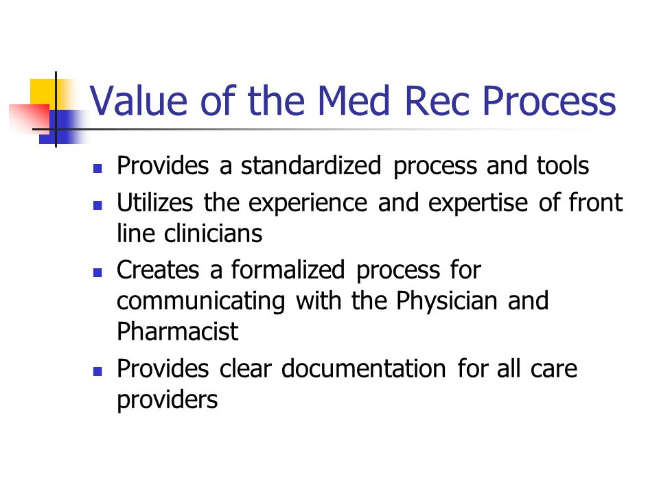 Value of the Med Rec Process Provides a standardized process and tools Utilizes the experience and expertise of front line clinicians Creates a formalized process for communicating with the Physician and Pharmacist Provides clear documentation for all care providers