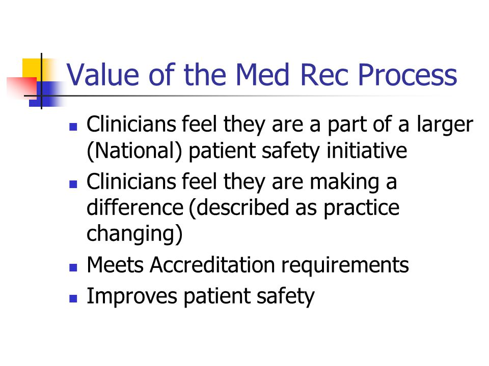 Value of the Med Rec Process Clinicians feel they are a part of a larger (National) patient safety initiative Clinicians feel they are making a difference (described as practice changing) Meets Accreditation requirements Improves patient safety