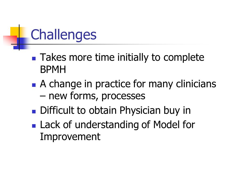 Challenges Takes more time initially to complete BPMH A change in practice for many clinicians – new forms, processes Difficult to obtain Physician buy in Lack of understanding of Model for Improvement
