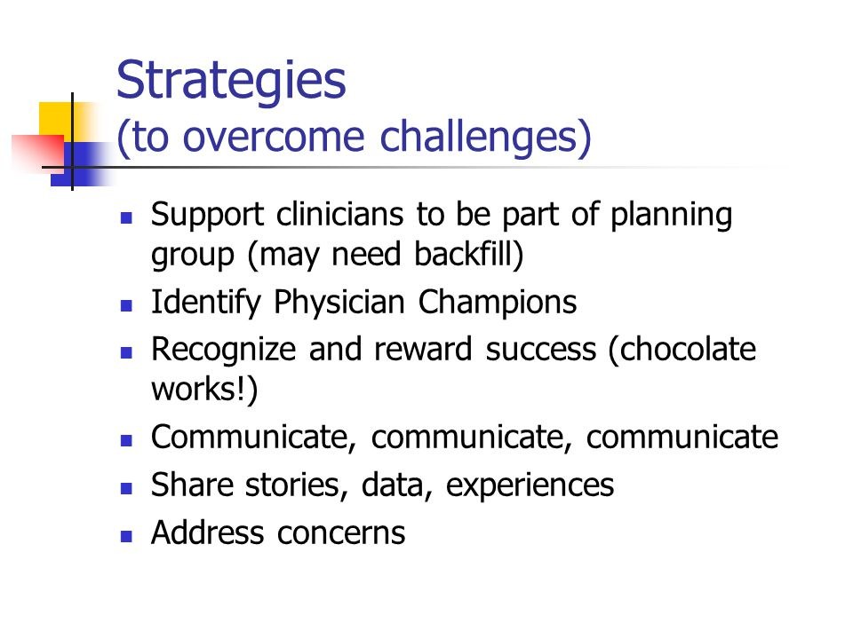 Strategies (to overcome challenges) Support clinicians to be part of planning group (may need backfill) Identify Physician Champions Recognize and reward success (chocolate works!) Communicate, communicate, communicate Share stories, data, experiences Address concerns