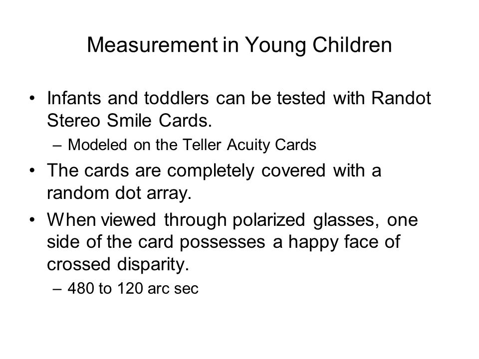 Measurement in Young Children Infants and toddlers can be tested with Randot Stereo Smile Cards.