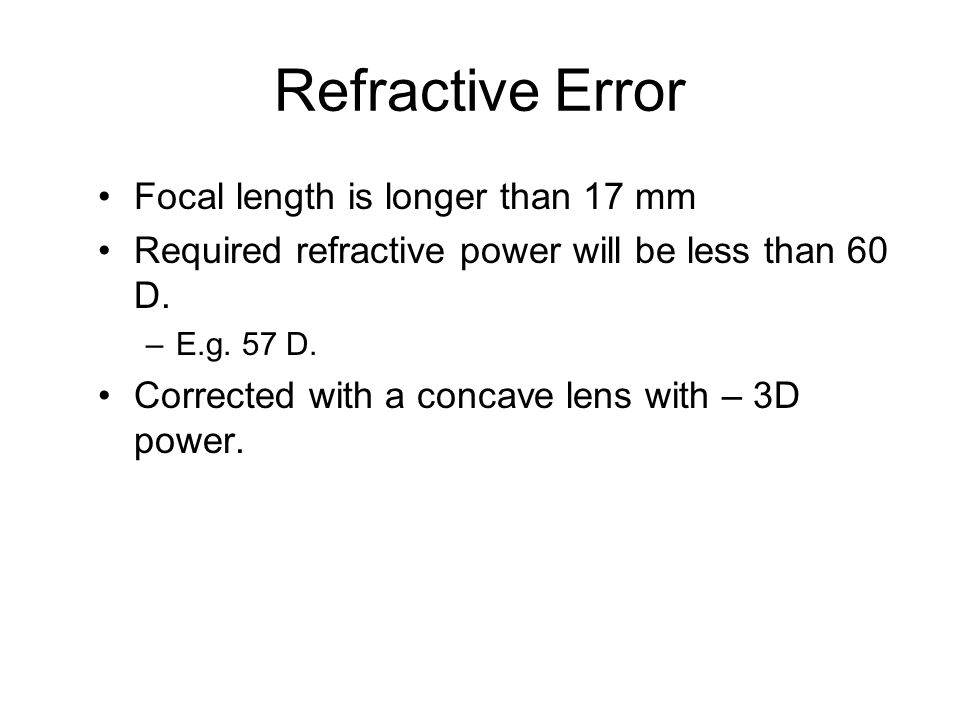 Refractive Error Focal length is longer than 17 mm Required refractive power will be less than 60 D.