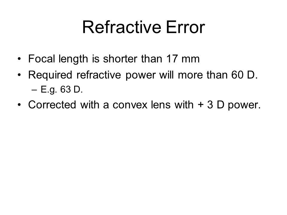 Refractive Error Focal length is shorter than 17 mm Required refractive power will more than 60 D.
