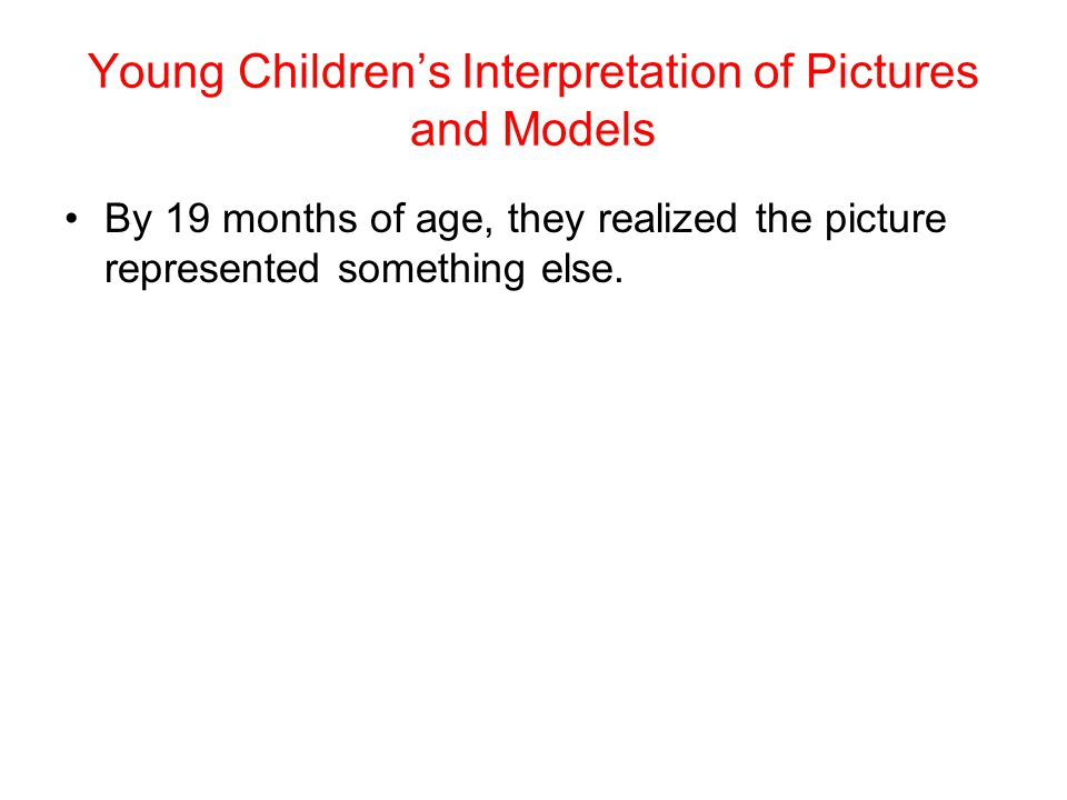 Young Children's Interpretation of Pictures and Models By 19 months of age, they realized the picture represented something else.