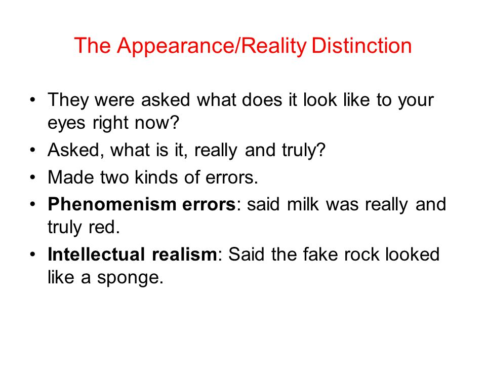The Appearance/Reality Distinction They were asked what does it look like to your eyes right now? Asked, what is it, really and truly? Made two kinds