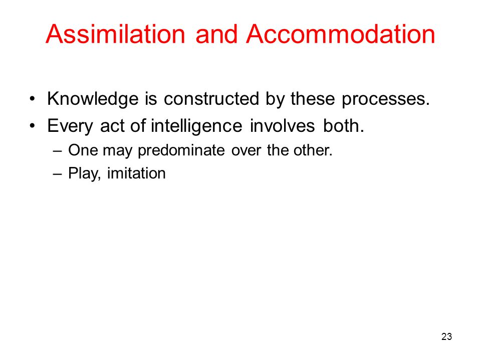 Assimilation and Accommodation Knowledge is constructed by these processes. Every act of intelligence involves both. –One may predominate over the oth