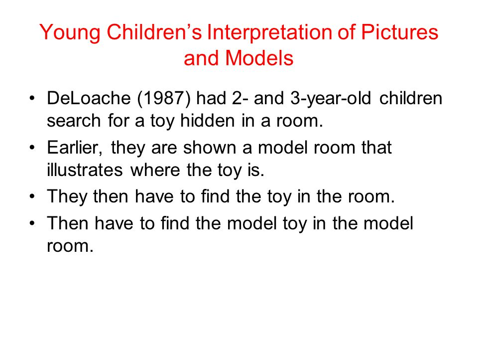 Young Children's Interpretation of Pictures and Models DeLoache (1987) had 2- and 3-year-old children search for a toy hidden in a room. Earlier, they