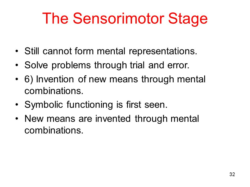 The Sensorimotor Stage Still cannot form mental representations. Solve problems through trial and error. 6) Invention of new means through mental comb