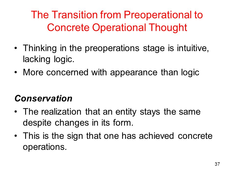 The Transition from Preoperational to Concrete Operational Thought Thinking in the preoperations stage is intuitive, lacking logic. More concerned wit
