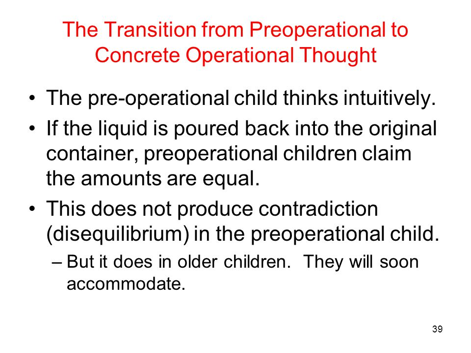 The Transition from Preoperational to Concrete Operational Thought The pre-operational child thinks intuitively. If the liquid is poured back into the