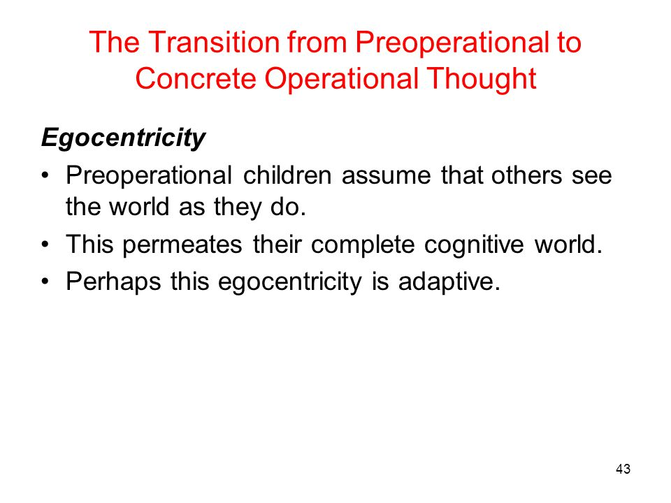 The Transition from Preoperational to Concrete Operational Thought Egocentricity Preoperational children assume that others see the world as they do.