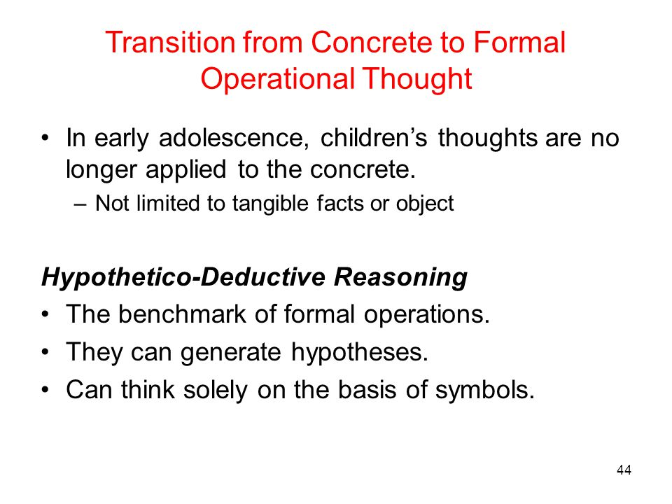 Transition from Concrete to Formal Operational Thought In early adolescence, children's thoughts are no longer applied to the concrete. –Not limited t