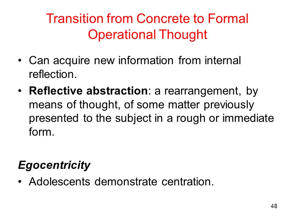 Transition from Concrete to Formal Operational Thought Can acquire new information from internal reflection. Reflective abstraction: a rearrangement,