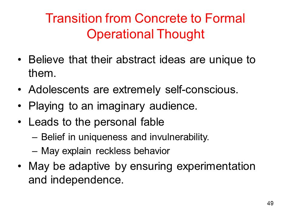 Transition from Concrete to Formal Operational Thought Believe that their abstract ideas are unique to them. Adolescents are extremely self-conscious.