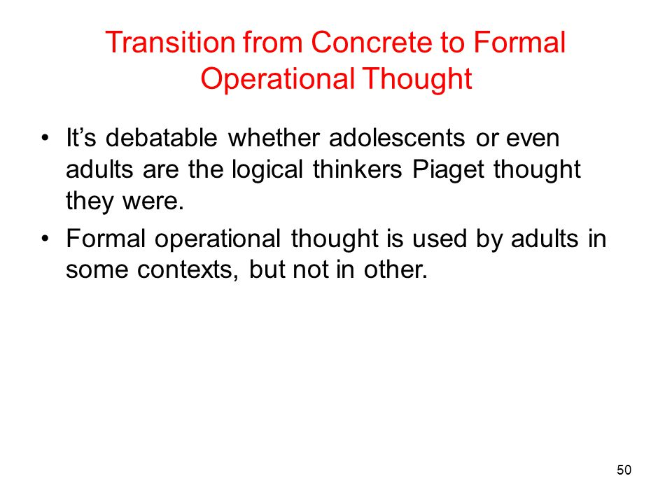 Transition from Concrete to Formal Operational Thought It's debatable whether adolescents or even adults are the logical thinkers Piaget thought they
