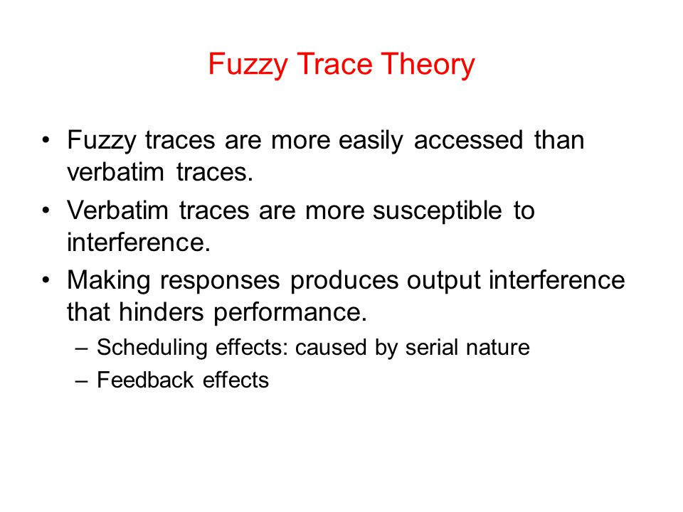 Fuzzy Trace Theory Fuzzy traces are more easily accessed than verbatim traces. Verbatim traces are more susceptible to interference. Making responses