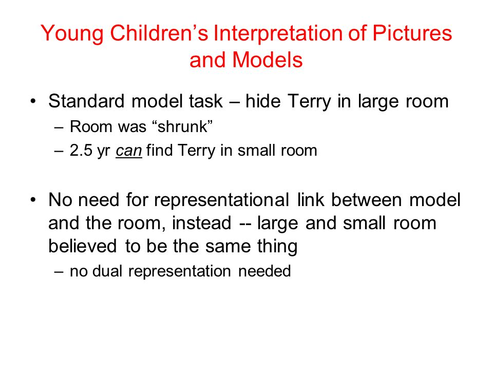 "Standard model task – hide Terry in large room –Room was ""shrunk"" –2.5 yr can find Terry in small room No need for representational link between model"