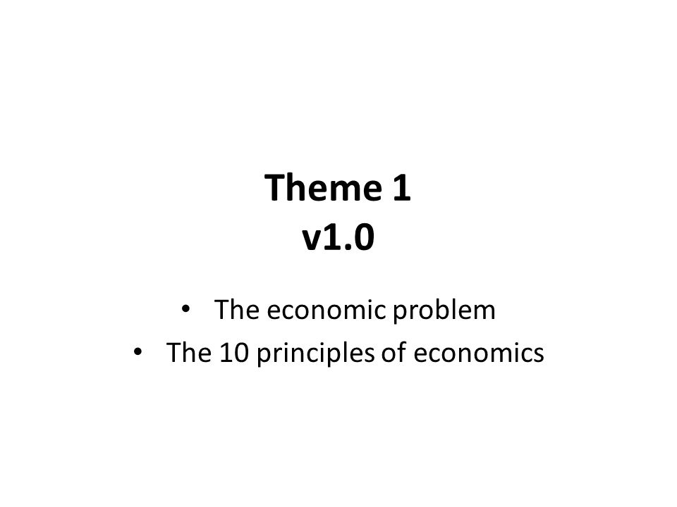 Theme 1 v1.0 The economic problem The 10 principles of economics