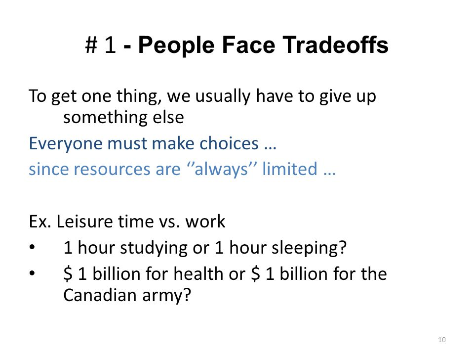10 # 1 - People Face Tradeoffs To get one thing, we usually have to give up something else Everyone must make choices … since resources are ''always'' limited … Ex.
