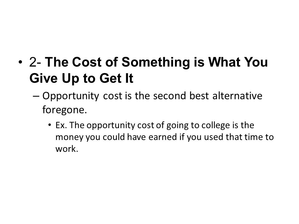 2- The Cost of Something is What You Give Up to Get It – Opportunity cost is the second best alternative foregone. Ex. The opportunity cost of going t