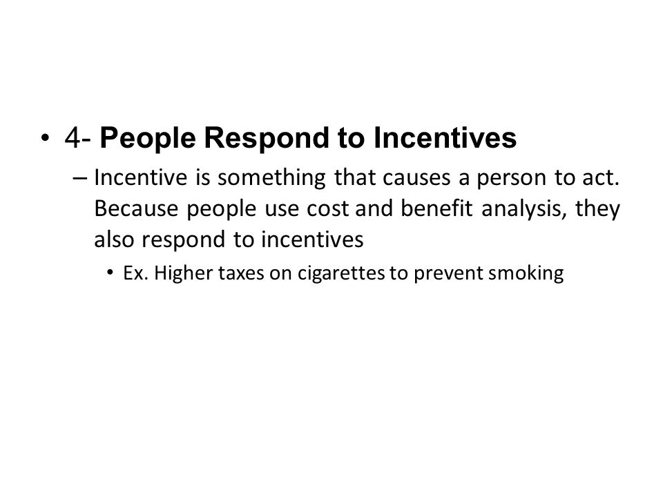 4- People Respond to Incentives – Incentive is something that causes a person to act.