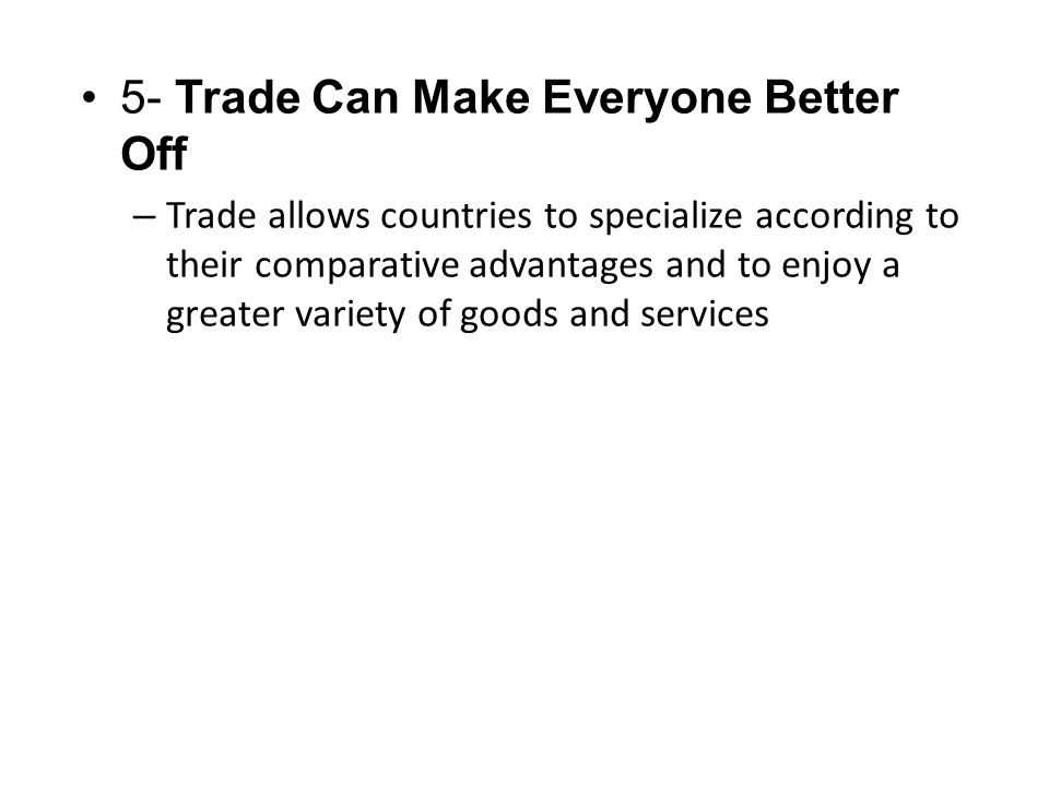 5- Trade Can Make Everyone Better Off – Trade allows countries to specialize according to their comparative advantages and to enjoy a greater variety of goods and services
