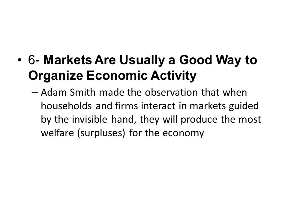 6- Markets Are Usually a Good Way to Organize Economic Activity – Adam Smith made the observation that when households and firms interact in markets g