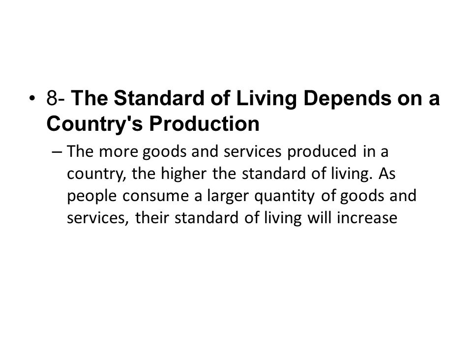 8- The Standard of Living Depends on a Country's Production – The more goods and services produced in a country, the higher the standard of living. As