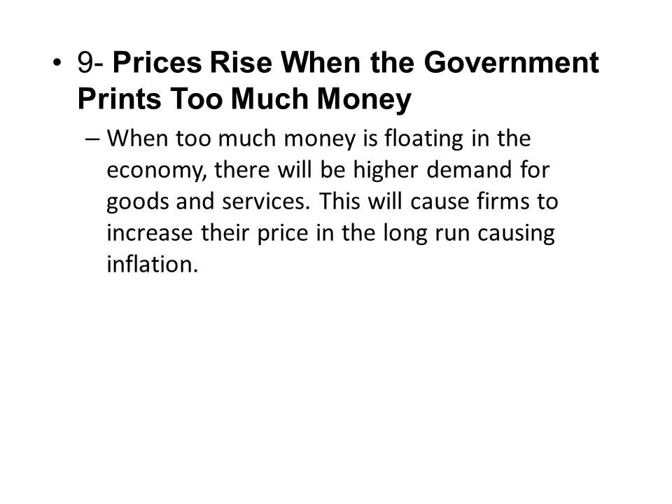 9- Prices Rise When the Government Prints Too Much Money – When too much money is floating in the economy, there will be higher demand for goods and services.