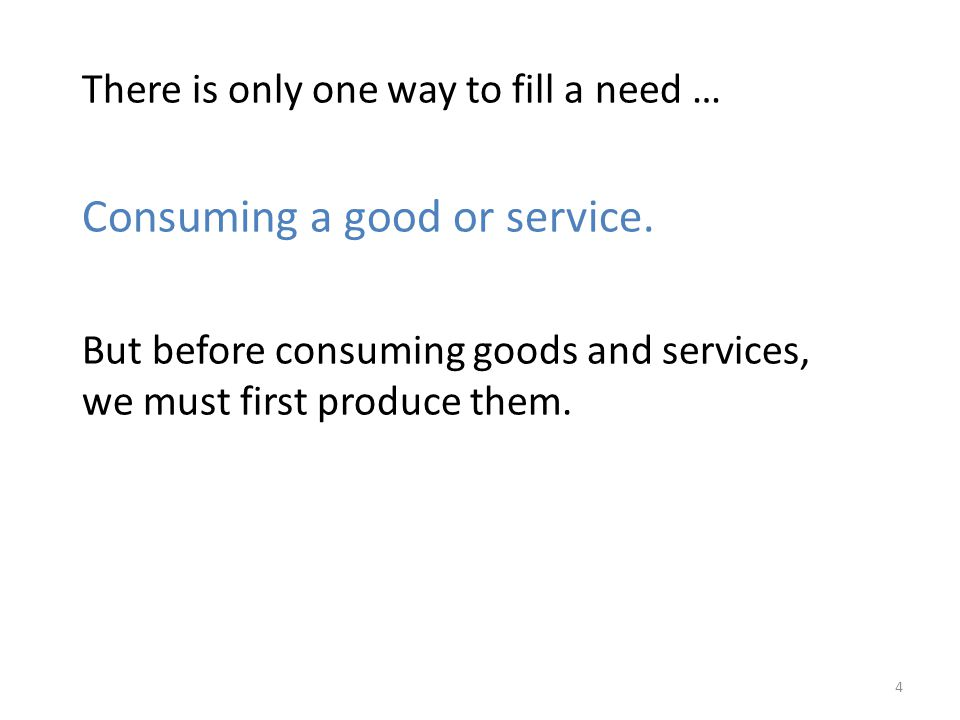 There is only one way to fill a need … Consuming a good or service. But before consuming goods and services, we must first produce them. 4