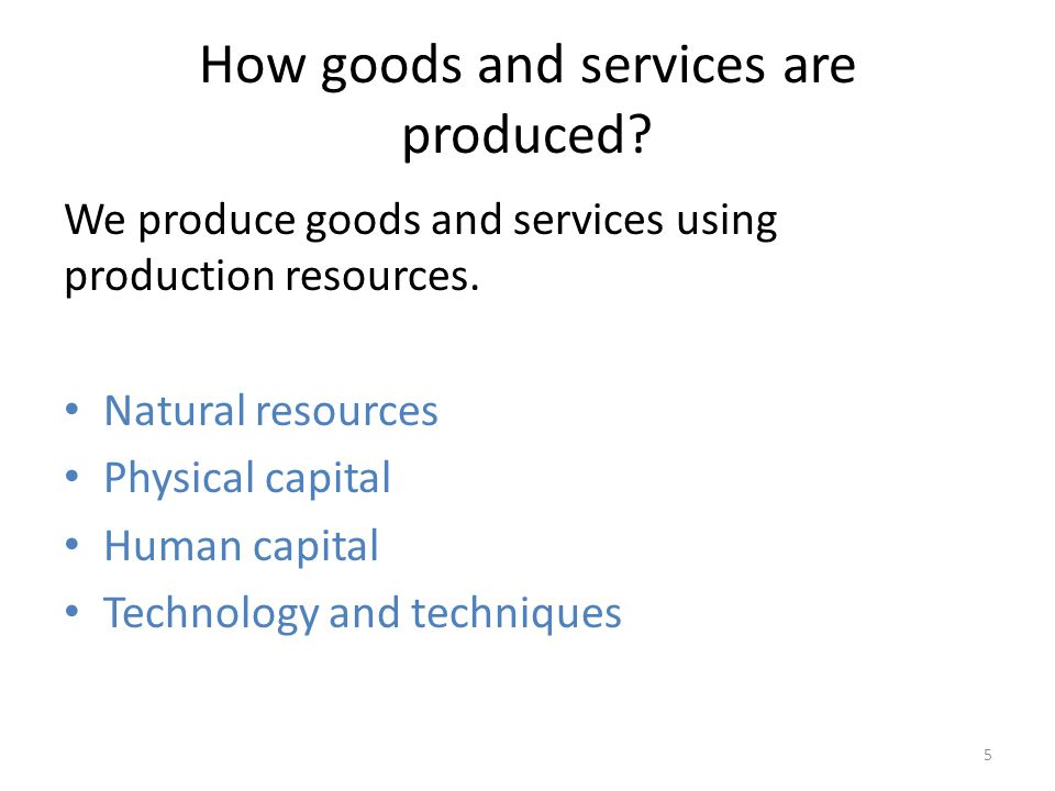 How goods and services are produced? We produce goods and services using production resources. Natural resources Physical capital Human capital Techno