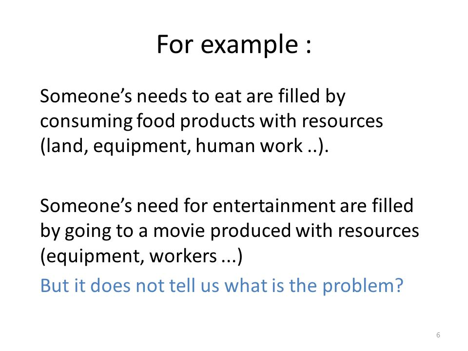 For example : Someone's needs to eat are filled by consuming food products with resources (land, equipment, human work..).