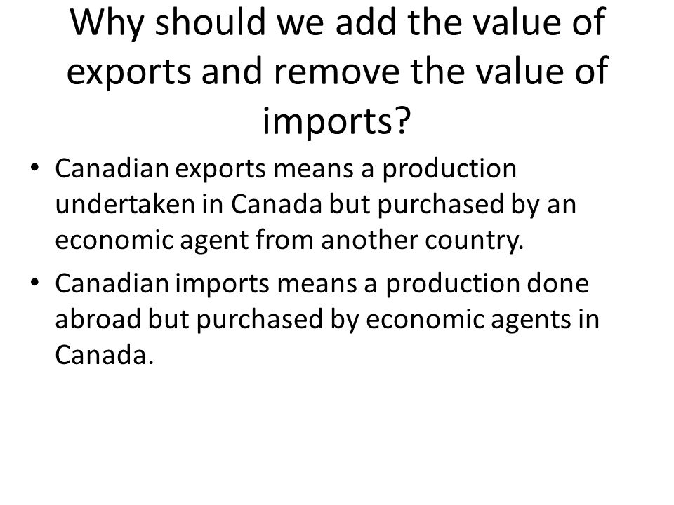 Why should we add the value of exports and remove the value of imports? Canadian exports means a production undertaken in Canada but purchased by an e
