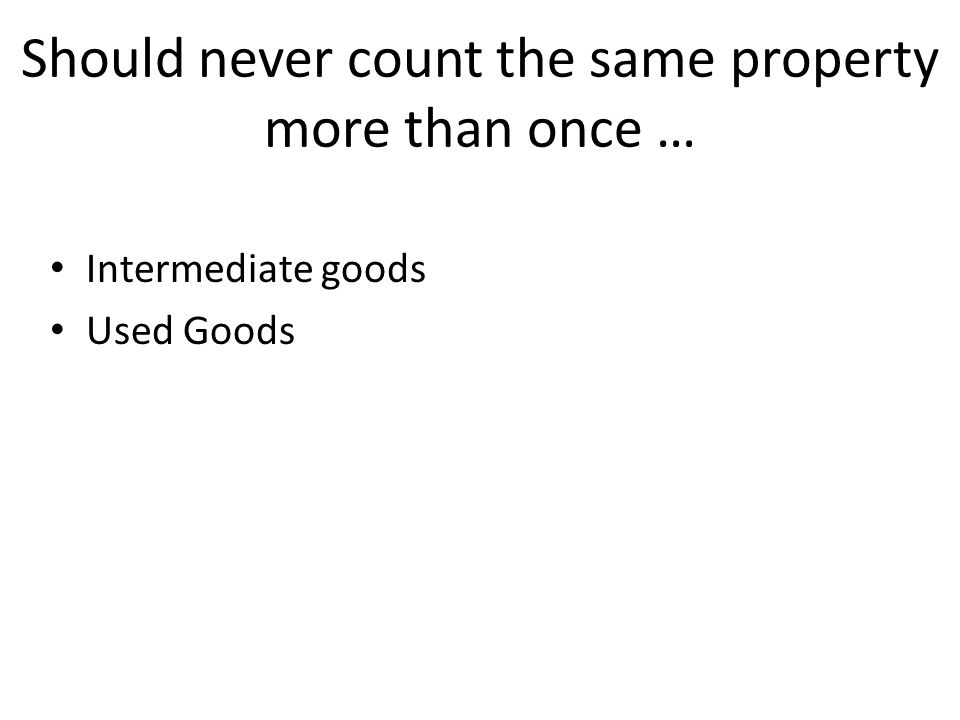 Should never count the same property more than once … Intermediate goods Used Goods