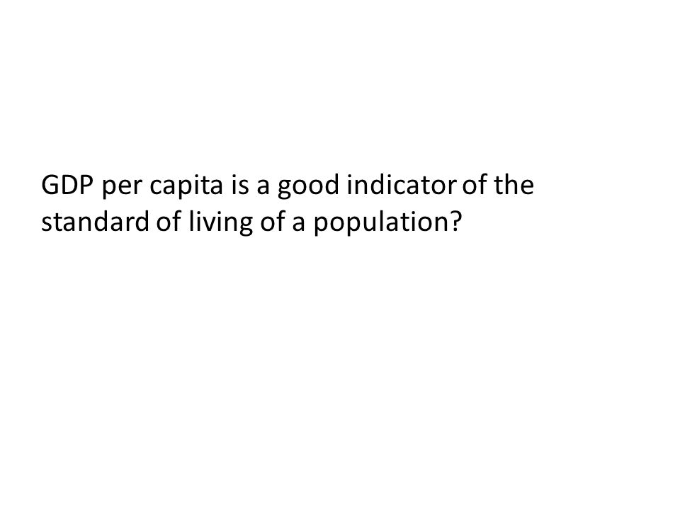 GDP per capita is a good indicator of the standard of living of a population?