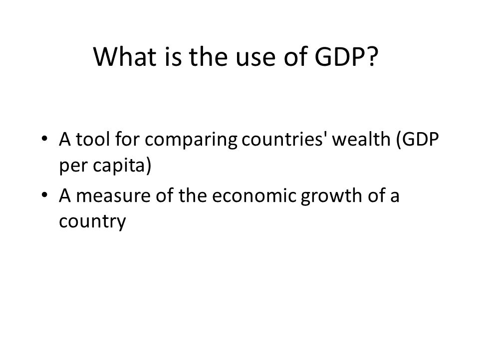 What is the use of GDP? A tool for comparing countries' wealth (GDP per capita) A measure of the economic growth of a country