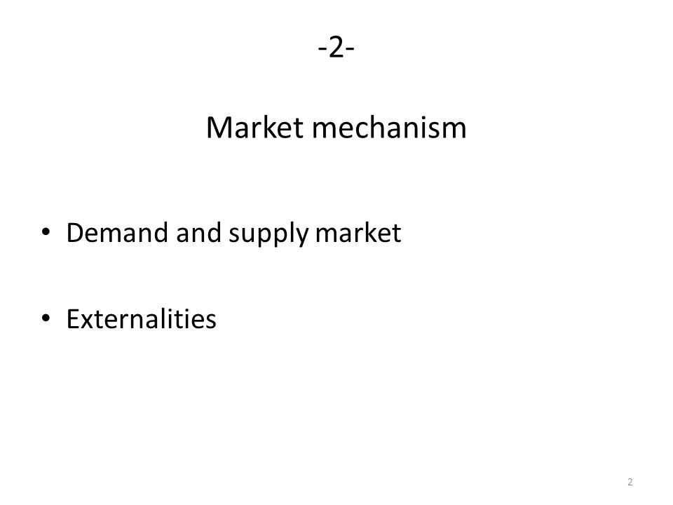 2 -2- Market mechanism Demand and supply market Externalities