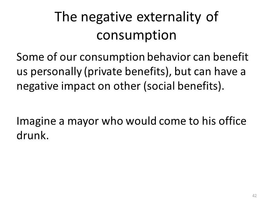 42 The negative externality of consumption Some of our consumption behavior can benefit us personally (private benefits), but can have a negative impact on other (social benefits).