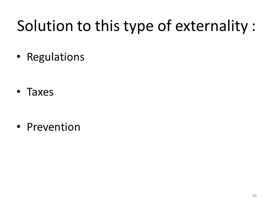 46 Solution to this type of externality : Regulations Taxes Prevention