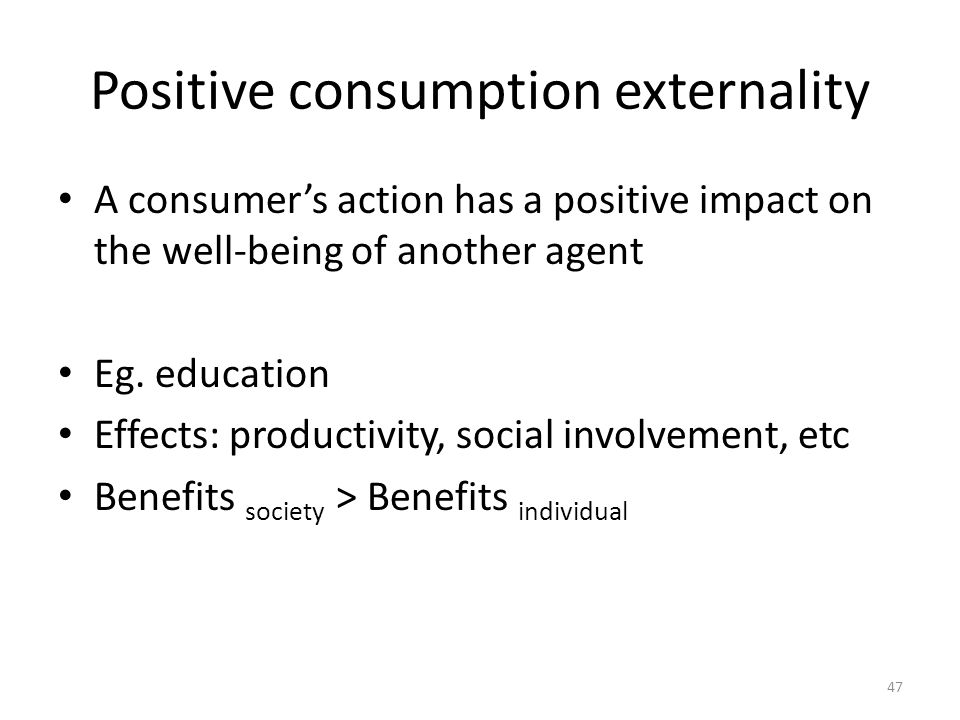 47 Positive consumption externality A consumer's action has a positive impact on the well-being of another agent Eg.
