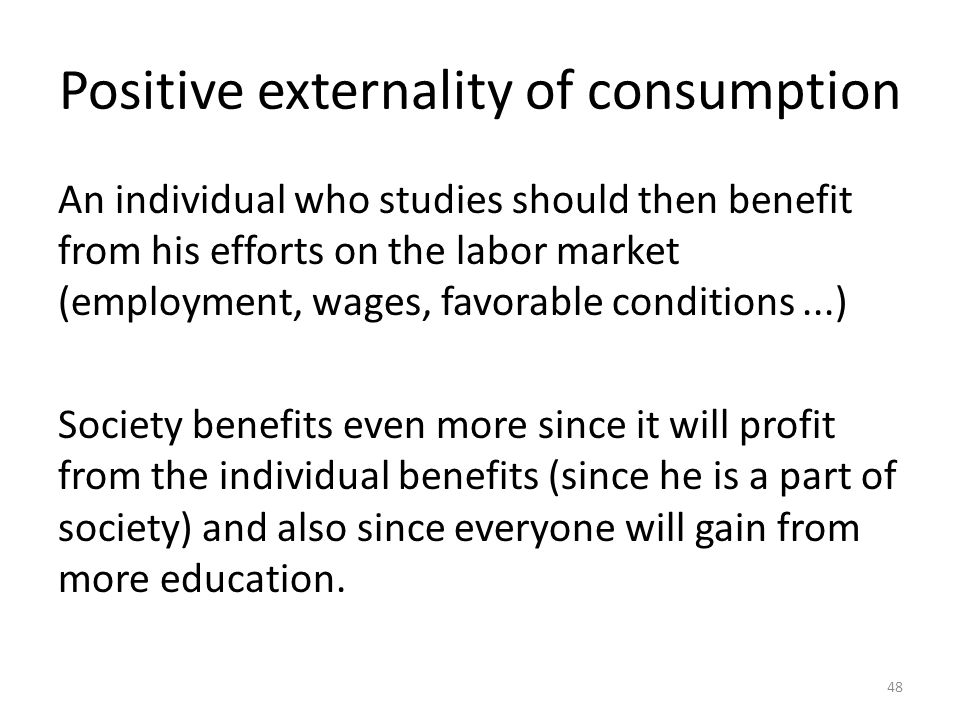 48 Positive externality of consumption An individual who studies should then benefit from his efforts on the labor market (employment, wages, favorable conditions...) Society benefits even more since it will profit from the individual benefits (since he is a part of society) and also since everyone will gain from more education.